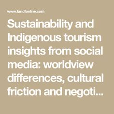 Sustainability and Indigenous tourism insights from social media: worldview differences, cultural friction and negotiation: Journal of Sustainable Tourism: Vol 24, No 8-9