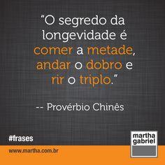 """""""O segredo da longevidade é comer a metade, andar o dobro e rir o triplo."""" (Provérbio Chinês)"""