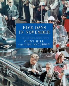 """Five Days in November""  By Clint Hill; Lisa McCubbin...On The 50th Anniversary of The Immense Tragedy of JFK's Startling Assassination, Hill, Finally, Reveals His Firsthand Account of Being Steps Away From One of History's Most Shocking Events & Tells Us The Intermost Secret Details of These Five Days In American History...Without A ""Kiss & Tell"" Strategy & With Great Dignity & Respect...If You Remember 11/22/1963, This Book Is A Must Read...If Not, It's More Of A Must!!"