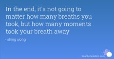 In the end, it's not going to matter how many breaths you took, but how many moments took your breath away