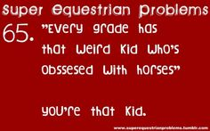 Super Equestrian Problems : 2 of 7 • • That would be me. I am the weird kid until something in school pertains to horses and people are confused. Then I'm really popular.