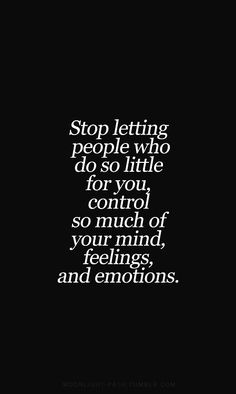 Stop letting people who do so little for you control so much of your mind, feelings and emotions.