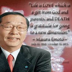 """Life is LOVE which is a gift from God and parents, and DEATH is gratitude for going to a new dimension."" ~ Masaru Emoto"