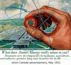 Union Carbide advertisement, May 1953 What does Atomic Energy really mean to you?  Dramatic new developments in medicine, agriculture, and industry promise long time benefits for us all.