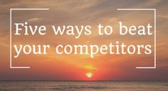 You need to be better than each of your competitors in at least three ways if you want to survive. click the image to find out how!
