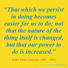 """#SelfMastery - """"President Grant had a favorite quotation from Ralph Waldo Emerson (1803–1882) which he lived by: """"THAT WHICH WE PERSIST IN DOING BECOMES EASIER FOR US TO DO; not that the nature of the thing itself is changed, but that our power to do is increased.'"""" [James E. Faust, """"The Power of Self-Mastery,"""" April 2000.]"""