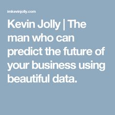 Kevin Jolly     The man who can predict the future of your business using beautiful data.