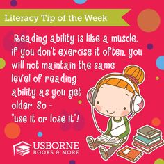 Literacy Tip: Reading ability is like a muscle.  If you don't exercise it often, you will not maintain the same level of reading ability as you get older. So - use it or lose it!