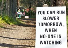 You can run slower tomorrow when no one is watching. Race sign for my first Running Signs, Running Posters, Running Humor, Running Quotes, Running Workouts, Trail Running, Triathlon Motivation, Marathon Motivation, Running Motivation