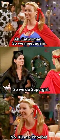 Mandy, we can be the characters from friends dressed up as Cat woman & Supergirl- and totally quote this- for Halloween! :D
