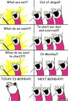 What are we? Out of shape! What do we want? To start our diet and exercise! When do we want to start? On Monday! Today's Monday. Next Monday.