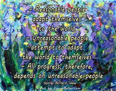 """""""Reasonable people adapt themselves to the world.  Unreasonable people attempt to adapt the world to themselves. All progress, therefore, depends on unreasonable people."""" - George Bernard Shaw"""
