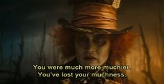 You were much more muchier. You've lost your muchness.