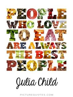 """x full-color digital artwork of a Julia Child food quote (""""People Who Love To Eat Are Always The Best People"""") spelled out with """"food letters"""" — each le Great Quotes, Quotes To Live By, Inspirational Quotes, Quotes Pics, Motivational Monday, Sassy Quotes, Time Quotes, Awesome Quotes, Meaningful Quotes"""
