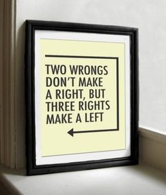 Two wrongs don't make a right but three rights make a left.
