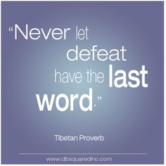 Never let defeat have the last word