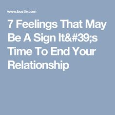 7 Feelings That May Be A Sign It's Time To End Your Relationship