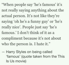This is so true. and really its not something they want to hear. Just saying of, Harry Styles is famous. When they all are funny, kind hearted, talented, caring young's lads.<<<this is one of my favorite quotes 1d Quotes, Best Quotes, Favorite Quotes, I Love Him, Love You, Easy To Love, How To Feel Beautiful, Beautiful Person, I Love One Direction