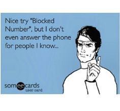 "Nice try ""Blocked Number"", but I don't even answer the phone for people I know..."