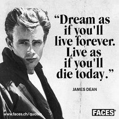 Inspirational quote ba James Dean: Dream as if you'll live forever. Live as if you'll die today.