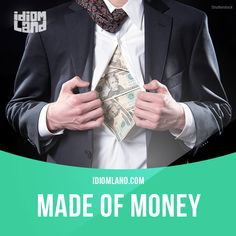 """Be made of money"" means ""to be very rich"".  Example: I can't afford a car like that. I'm not made of money, you know."