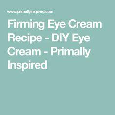 Firming Eye Cream Recipe - DIY Eye Cream - Primally Inspired