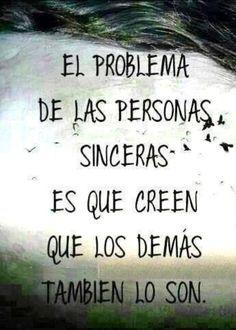 El problema de las personas sinceras es que creen que los demas tambien son.