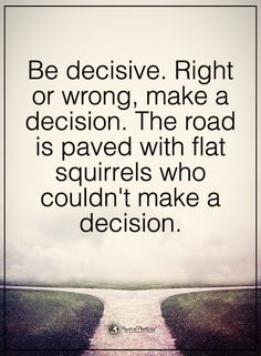 Be decisive. Right or wrong, make a decision. The road is paved with flat squirrels who couldn't make a decision.  #powerofpositivity #positivewords  #positivethinking #inspirationalquote #motivationalquotes #quotes #life #love #journey #decisive #decision