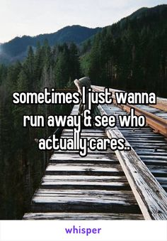 sometimes I just wanna run away & see who actually cares..