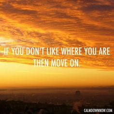If you don't like where you are, move on. http://www.calmdownnow.com