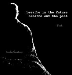 Breathe in the future. Breathe out the past.
