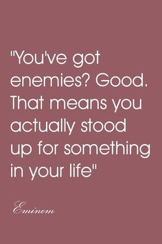 You've got enemies? Good. That means you actually stood up for something in your life. - Eminem