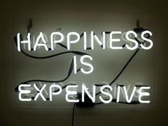 Happiness is expensive...lol...I know it's not true...but it does make me smile! Shoes, jewelry, fashion, travel, art...it IS expensive! ;)