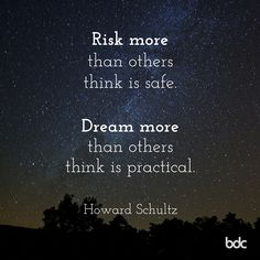 """Quote of the day: """"Risk more than others think is safe. Dream more than others think is practical."""" - Howard Schultz"""