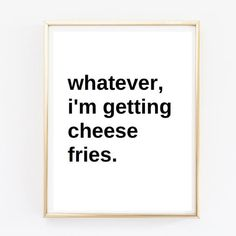 Typographic Print- Quote art print wall decor whatever, im getting cheese fries frame quote tumblr shirt tumblr pintrest quote funny quote