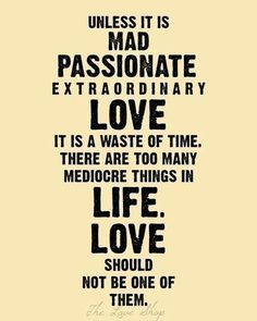 "Extraordinary hearts call for extraordinary love. | ""Unless it's mad passionate extraordinary love it is a waste of time. There are too many mediocre things in life. Love should not be one of them."""