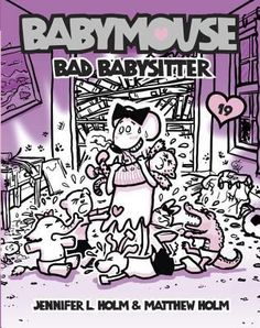 Babymouse #19: Bad Babysitter by Jennifer L. Holm & Matthew Holm Z HOL Babymouse discovers that babysitting is not as easy as it sounds.