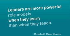 Leaders are more powerful role models when they learn than when they teach. - Rosabeth Moss Kantor #leadership