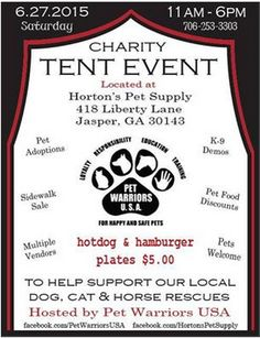 Charity Tent Event To Help Support Local Dog, Cat & Horse Rescutes! Charity Tent Event located at Horton's Pet Supply - 418 Liberty Lane - Jasper, GA - 706-253-3303 PETS WELCOME! Saturday, June 27th, 2015 11AM - 6PM Hotdog & Hamburger Plates $5.00 Pet Adoptions - K9 Demos - Sidewalk Sale - Pet Food Discounts - Multiple Vendors Hosted by Pet Warriors USA - Event is To Help Support Our Local Dog, Cat & Horse Rescues.