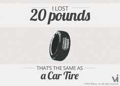 I lost 20 pounds! That is the same as a car tire. So get your challenge started!!! www.droplbs.bodybyvi.com