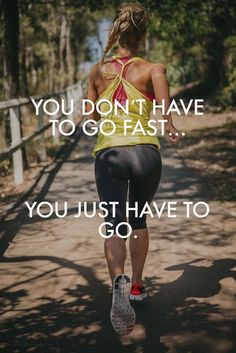 You wont have to go fast. You just have to go.