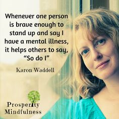 """Whenever one person is brave enough to stand up and say, """"I have a mental illness"""", it allows others to say, """"so do I"""" ~ Karon Waddell    #karonwaddell #prosperitymindfulness #quote #forgiveyourself #compassion  #loveyourself #selflove #monday #personaldevelopment #positivevibes #affirmations #quotes #quotesofipinterest #quoteoftheday #gratitude #inspiration #mentalhealth #mentalhealthawarness #ptsd #ptsdrecovery #recoveryisworthit #anxiety #depression #fightback #ptdawareness #standup…"""