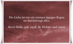 Die Liebe ist wie ein warmer üppiger Regen, sie durchdringt alles - Zitat von Horst Bulla, dt. Freidenker, Dichter & Autor. - Zitate - Zitat - Quotes - deutsch