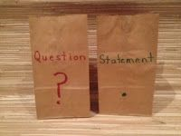 "Questions and Statements - You will need two lunch sacks and a variety of small classroom objects for this activity. Draw a question mark and write ""Question"" on one bag. Draw a period and write ""Statement"" on the other bag. Fill each bag with several objects. Children take turns drawing an item from the bag. If they chose the question bag, they must make up a question about the item. If they choose the statement bag, then they make up a statement about their item."