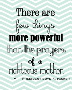 There are few things more powerful than the prayers of a righteous mother. ~ Boyd K Packer