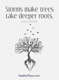 Positive Quote: Storms make trees take deeper roots – Dolly Parton. www.HealthyPlace.com