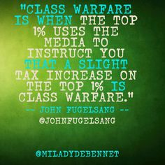 """Class warfare is when the top 1% uses the media (which they own) to instruct you that a slight tax increase on the top 1% is class warfare."" --John Fugelsang --@John Fugelsang"