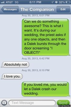 If you loved me, you would let a Dalek crash our wedding. Absolutely agree. I would just be entirely joyful