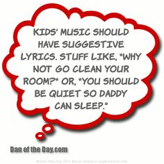 "Kids' music should have suggestive lyrics. Stuff like, ""Why not go clean your room?"" or, ""You should be quiet so daddy can sleep."""