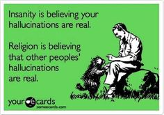 Insanity is believing your hallucinations are real. Religion is believing that other peoples' hallucinations are real.